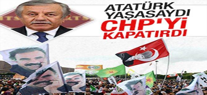 Atatürk yaşasaydı CHP'yi kapatırdı