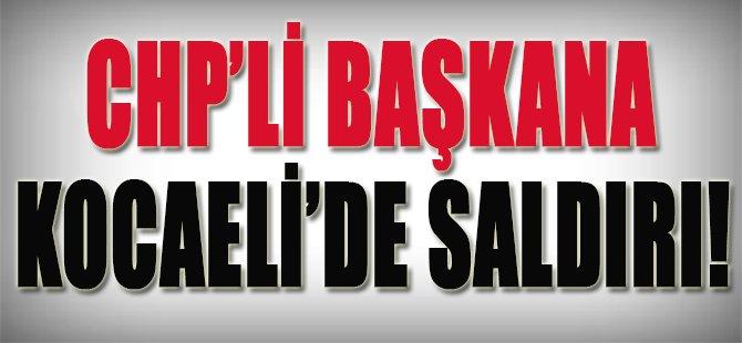 CHP'li Başkan'a Kocaeli'nde Saldırı!