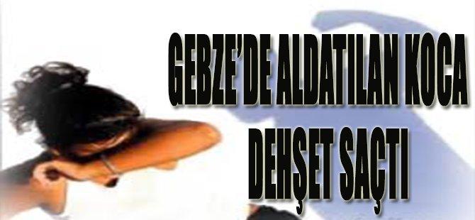 Gebze'de Aldatılan Koca Dehşet Saçtı