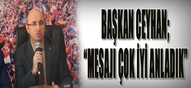 """Başkan Ceyhan; """"Mesajı Çok İyi Anladık"""""""