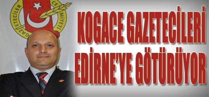 KOGACE GAZETECİLERİ EDİRNE'YE GÖTÜRÜYOR