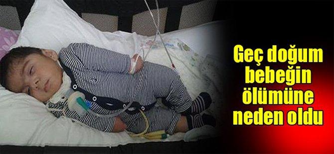 Geç doğum bebeğin ölümüne neden oldu