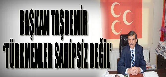 Başkan Taşdemir 'TÜRKMENLER SAHİPSİZ DEĞİL'