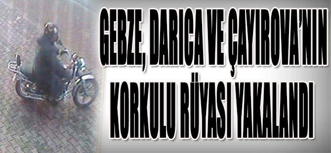 Gebze, Darıca ve Çayırova'nın Korkulu Rüyası Yakalandı