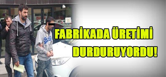 FABRİKADA ÜRETİMİ DURDURUYORDU!