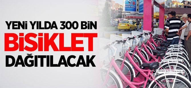 YENİ YILDA 300 BİN BİSİKLET DAĞITILACAK