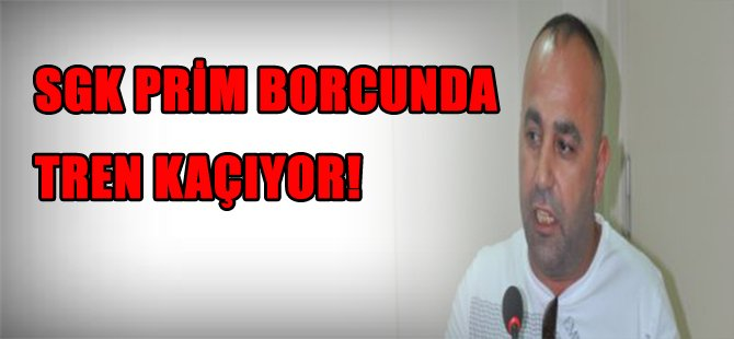 SGK PRİM BORCUNDA TREN KAÇIYOR!