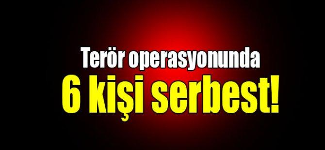 Terör operasyonunda 6 kişi serbest!