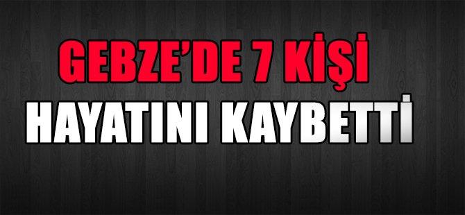 GEBZE'DE 7 KİŞİ HAYATINI KAYBETTİ