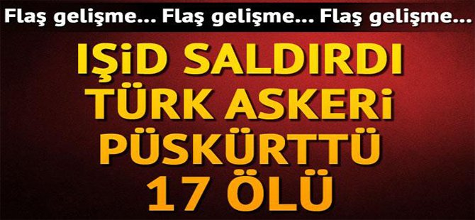 İŞID SALDIRDI TÜRK ASKERİ PÜSKÜRTTÜ 17  ÖLÜ