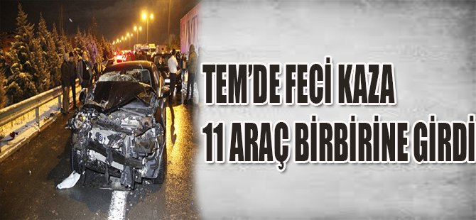 TEM'de Feci Kaza! 11 Araç Birbirine Girdi