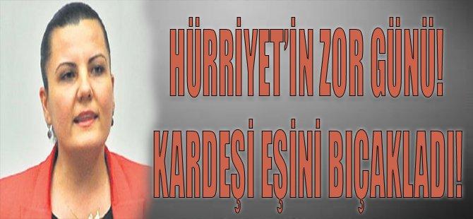 Hürriyet'in Zor Günü! Kardeşi Eşini Bıçakladı!
