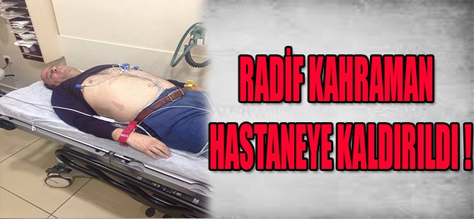 RADİF KARAMAN HASTANEYE KALDIRILDI !