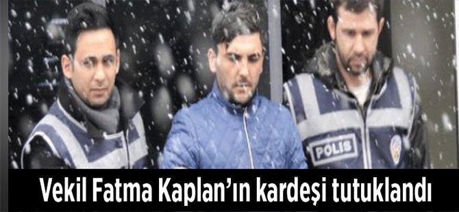 Vekil Fatma Kaplan'ın Kardeşi Tutuklandı!