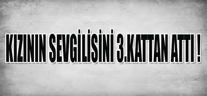 KIZININ SEVGİLİSİNİ 3.KATTAN ATTI !