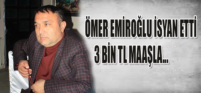 ÖMER EMİROĞLU İSYAN ETTİ 3 BİN TL MAAŞLA...