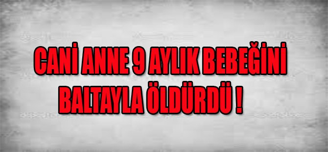 CANİ ANNE 9 AYLIK BEBEĞİNİ BALTAYLA ÖLDÜRDÜ !