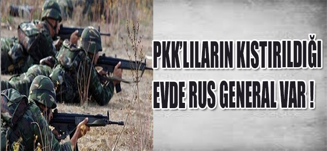 PKK'LILARIN KISTIRILDIĞI EVDE RUS GENERAL VAR !