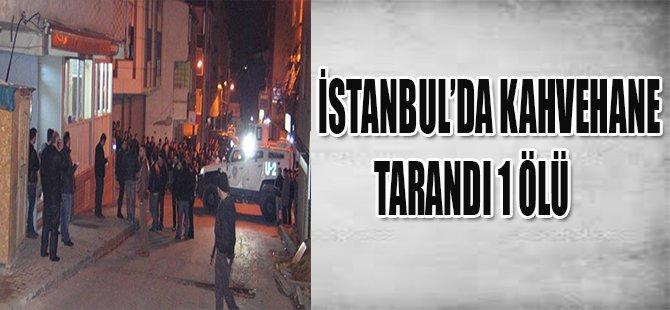 İSTANBUL'DA KAHVEHANE TARANDI 1 ÖLÜ