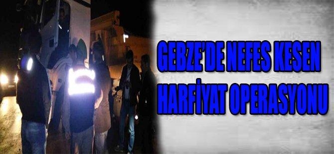 GEBZE'DE NEFES KESEN HARFİYAT OPERASYONU
