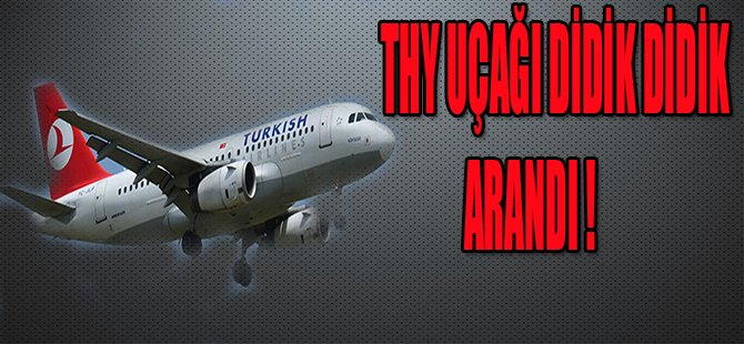 THY UÇAĞI DİDİK DİDİK ARANDI !
