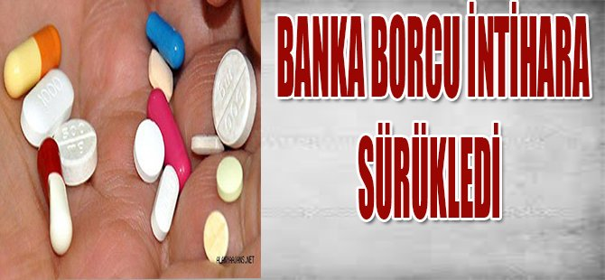 BANKA BORCU İNTİHARA SÜRÜKLEDİ