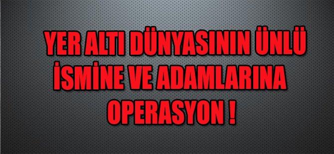 YER ALTI DÜNYASININ ÜNLÜ İSMİNE OPERASYON !