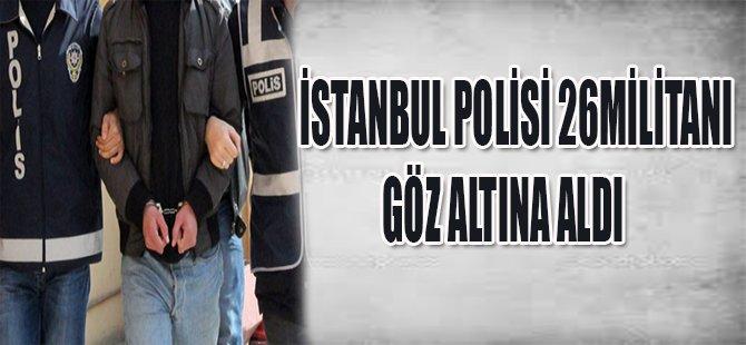 İSTANBUL POLİSİ 26 MİLİTANI GÖZ ALTINA ALDI
