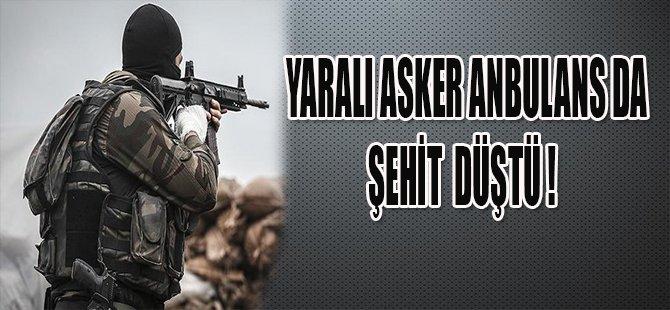 YARALI ASKER AMBULASDA ŞEHİT DÜŞTÜ !