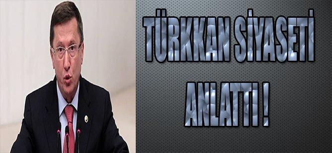 Türkkan Siyaseti Anlattı