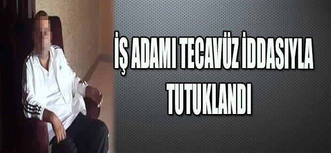 İŞ ADAMI TECAVÜZ İDDASIYLA TUTUKLANDI