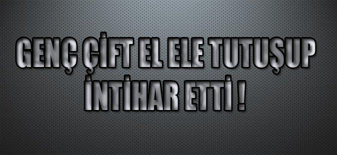 GENÇ ÇİFT EL ELE TUTUŞUP İNTİHAR ETTİ !