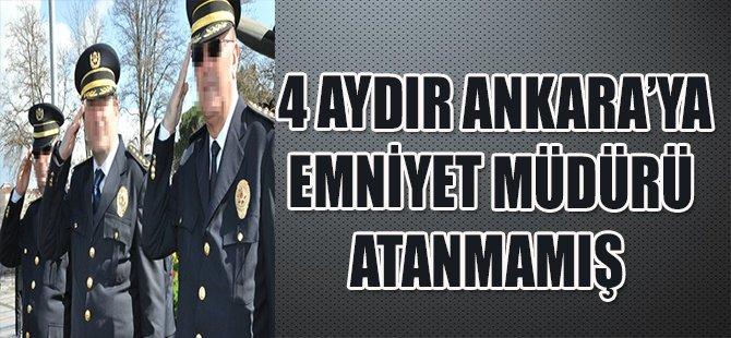 4 Aydır Ankara'ya Emniyet Müdürü Atanmamış!