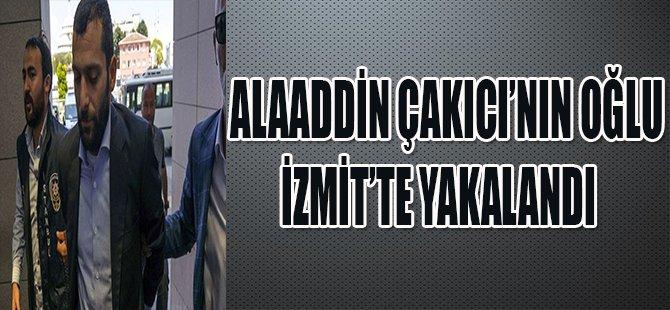ALAADDİN ÇAKICI'NIN OĞLU İZMİT'TE YAKALANDI