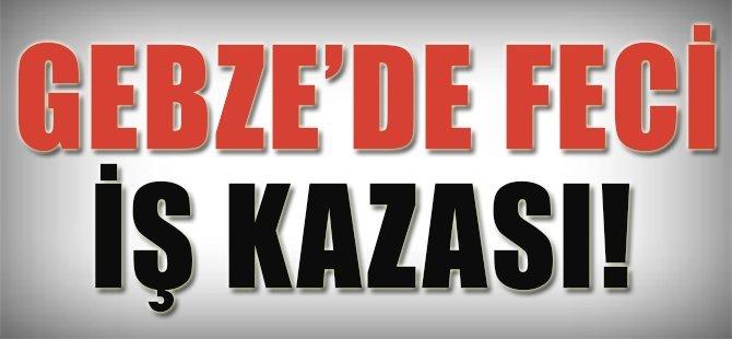 Gebze'de Feci İş Kazası!