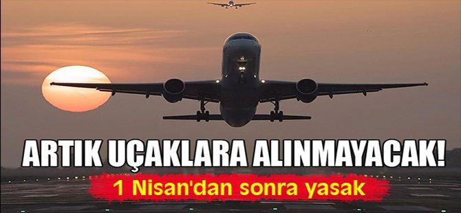 Artık uçaklara alınmayacak!
