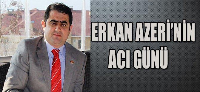 ERKAN AZERİ'NİN ACI GÜNÜ