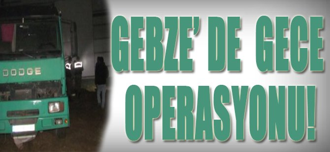 Gebze'de Gece Operasyonu!