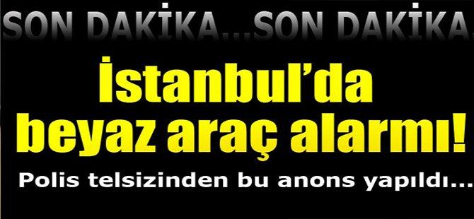 İstanbul'da beyaz araç alarmı!