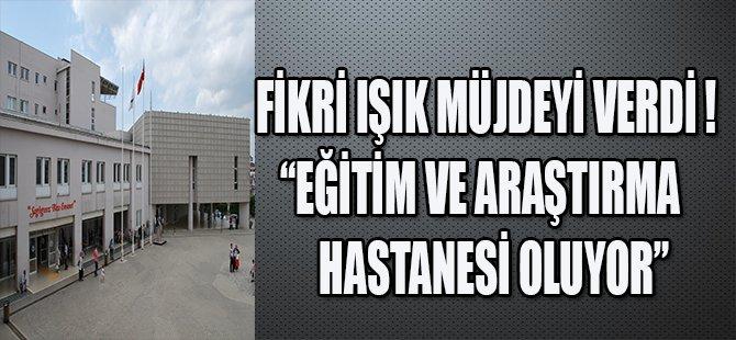 """FİKRİ IŞIK MÜJDEYİ VERDİ !"""" EĞİTİM VE ARAŞTIRMA HASTANESİ OLUYOR"""""""