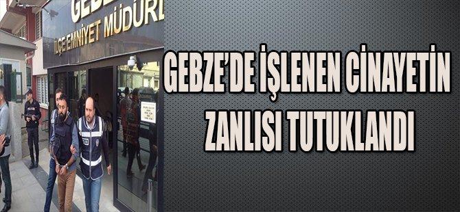 GEBZE'DE İŞLENEN CİNAYETİN ZANLISI TUTUKLANDI