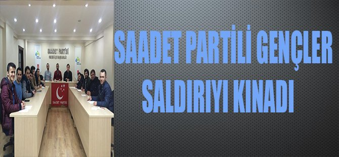 SAADET PARTİLİ GENÇLER SALDIRIYI KINADI