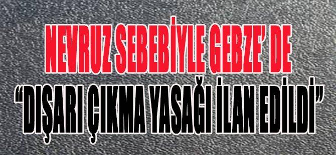 """Nevruz Sebebiyle Gebze'de """"Dışarı Çıkma Yasağı İlan Edildi"""""""