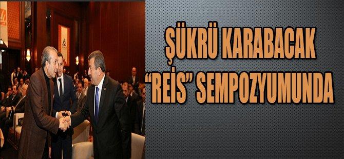 """ŞÜKRÜ KARABACAK """"REİS"""" SEMPOZYUMUNDA"""