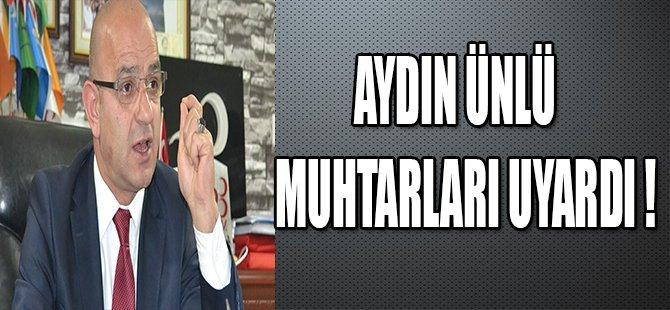 AYDIN ÜNLÜ MUHTARLARI UYARDI !