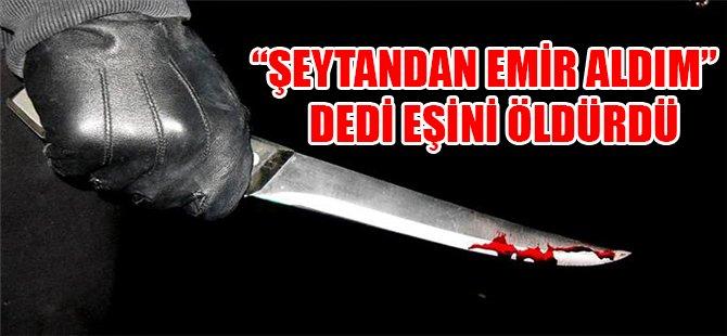 """""""ŞEYTANDAN EMİR ALDIM""""DEDİ EŞİNİ ÖLDÜRDÜ"""