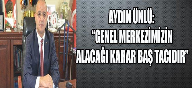 """""""GENEL MERKEZİMİZİN ALACAĞI KARAR BAŞ TACIDIR """""""