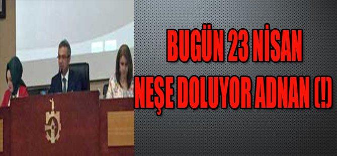 BUGÜN 23 NİSAN NEŞE DOLUYOR ADNAN (!)