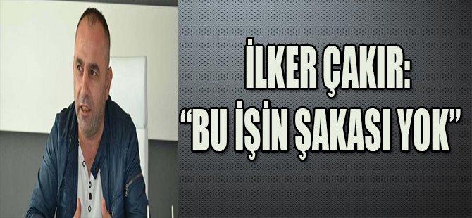 """İLKER ÇAKIR:""""BU İŞİN ŞAKASI YOK"""""""