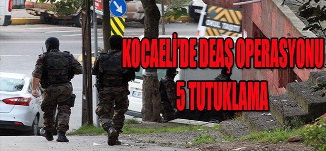 KOCAELİ'DE DEAŞ OPERASYONU 5 TUTUKLAMA